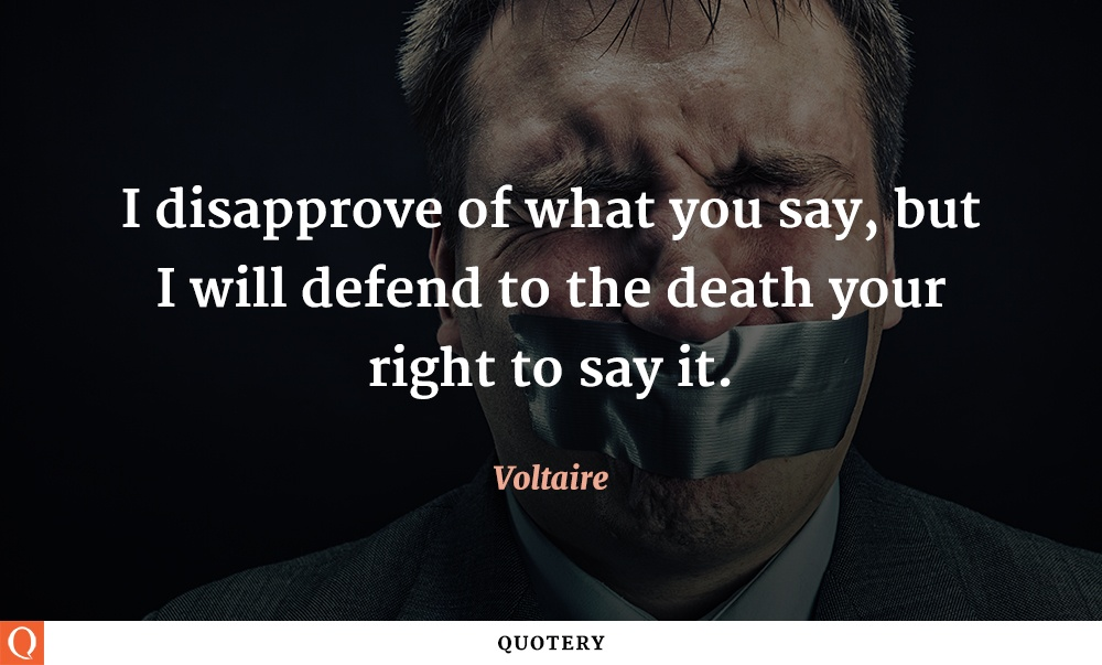 """I disapprove of what you say, but I will defend to the death your right to say it."" — Voltaire"