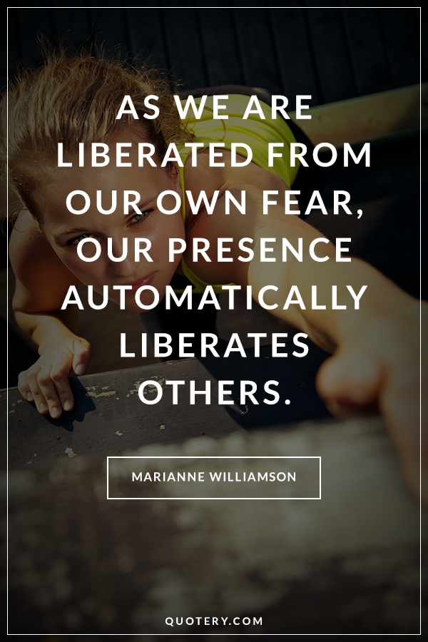 """As we are liberated from our own fear, our presence automatically liberates others."" — Marianne Williamson"