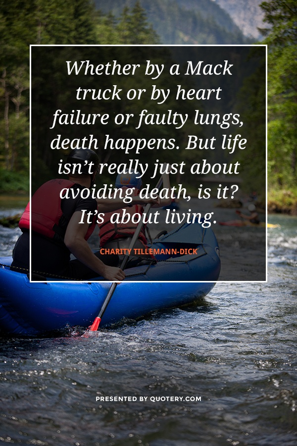 """Whether by a Mack truck or by heart failure or faulty lungs, death happens. But life isn't really just about avoiding death, is it? It's about living."" — Charity Tillemann-Dick"