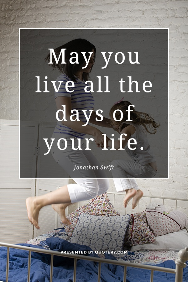 """""""May you live all the days of your life."""" — Jonathan Swift"""