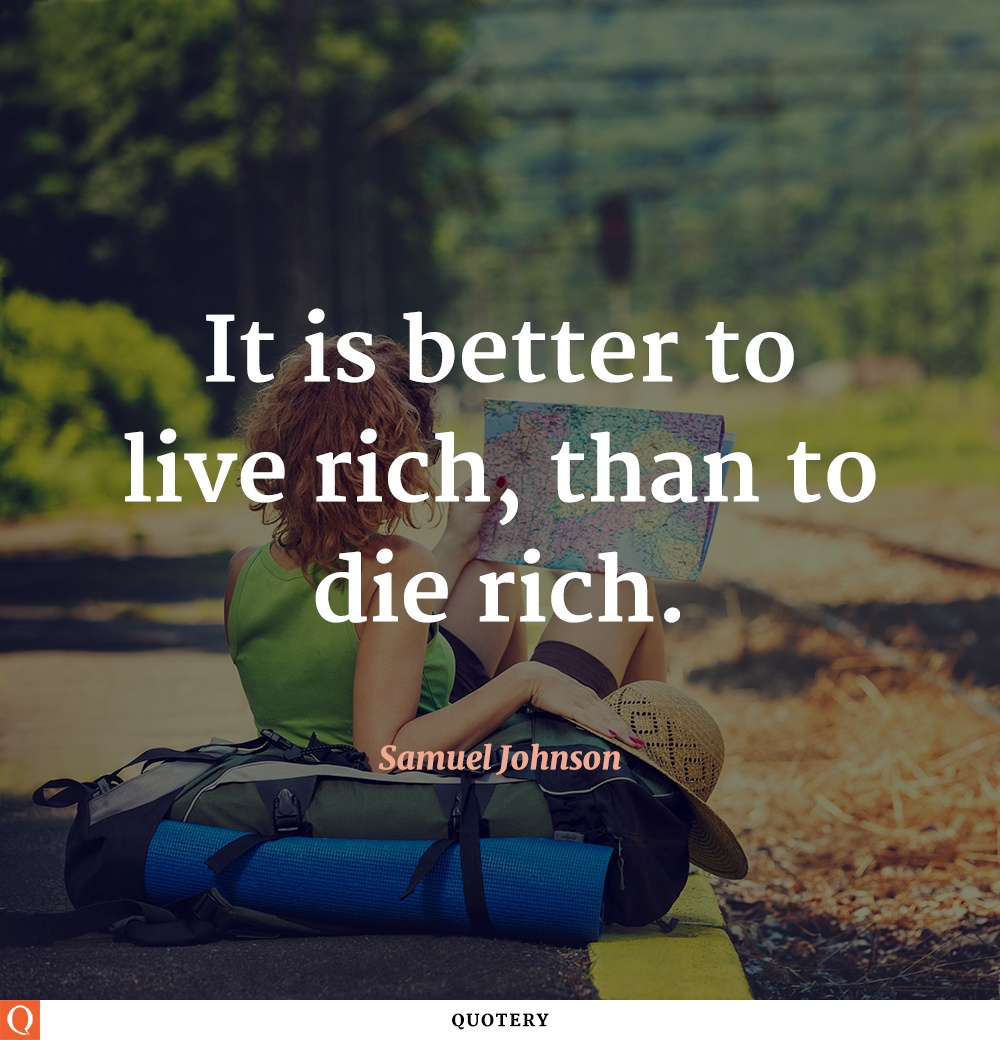 """""""It is better to live rich, than to die rich."""" — Samuel Johnson"""