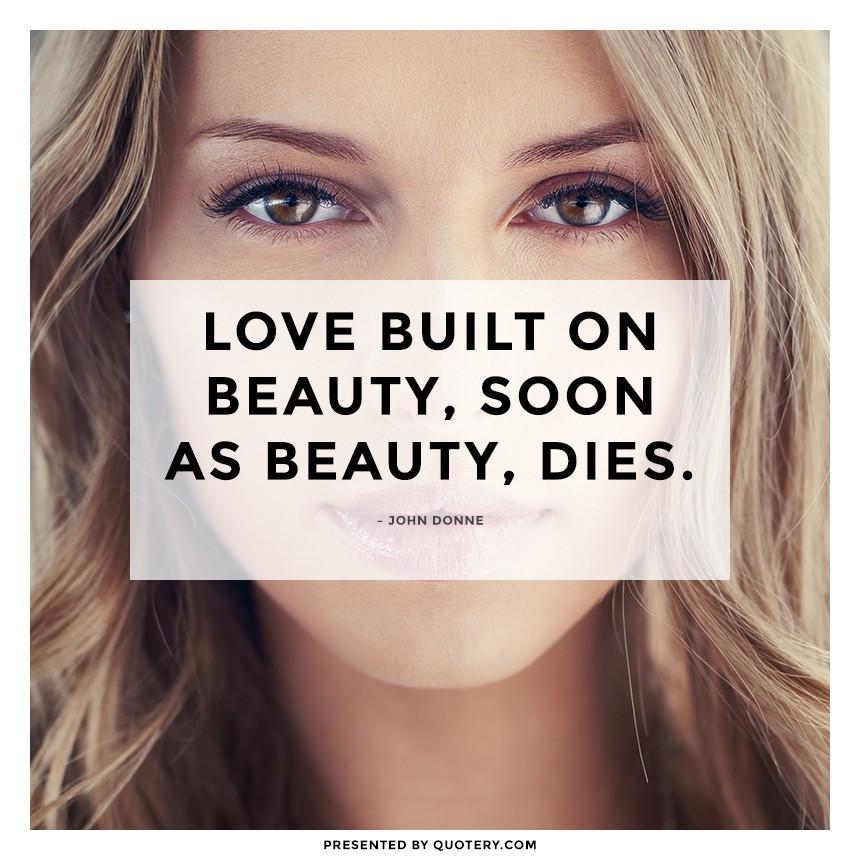 """""""Love built on beauty, soon as beauty, dies."""" — John Donne"""