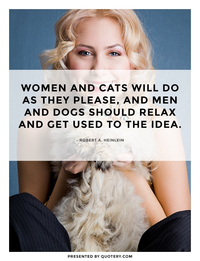 """Women and cats will do as they please, and men and dogs should relax and get used to the idea."" — Robert A. Heinlein"