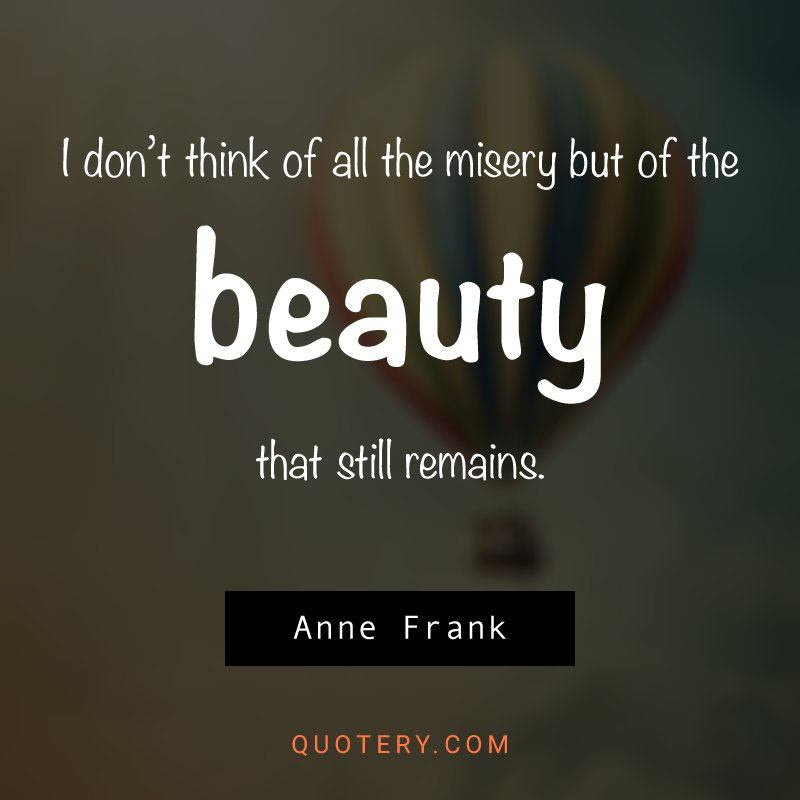 """I don't think about all the misery, but about the beauty that still remains."" — Anne Frank"