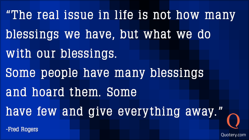 """The real issue in life is not how many blessings we have, but what we do with our blessings. Some people have many blessings and hoard them. Some have few and give everything away."" — Fred Rogers"