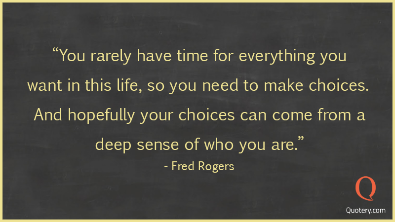 """You rarely have time for everything you want in this life, so you need to make choices. And hopefully your choices can come from a deep sense of who you are."" — Fred Rogers"