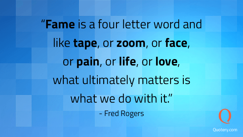 """Fame is a four letter word and like tape, or zoom, or face, or pain, or life, or love, what ultimately matters is what we do with it."" — Fred Rogers"