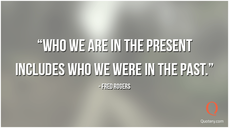 """Who we are in the present includes who we were in the past."" — Fred Rogers"