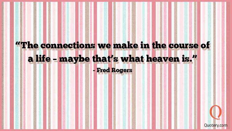 """The connections we make in the course of a life–maybe that's what heaven is."" — Fred Rogers"