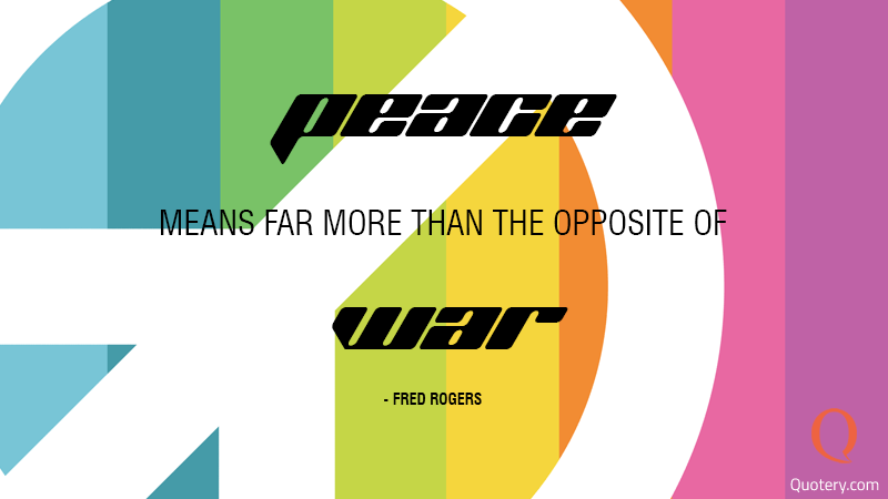 """Peace means far more than the opposite of war."" — Fred Rogers"