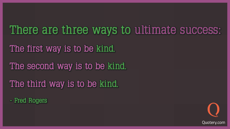 """There are three ways to ultimate success: The first way is to be kind. The second way is to be kind. The third way is to be kind."" — Fred Rogers"