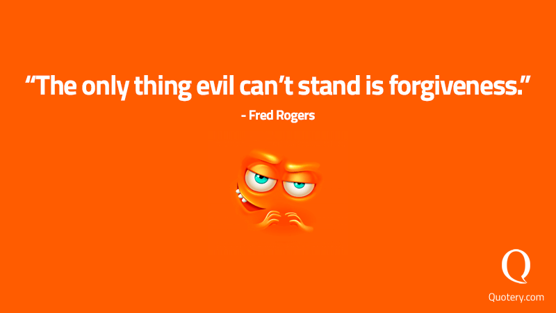 """The only thing evil can't stand is forgiveness."" — Fred Rogers"