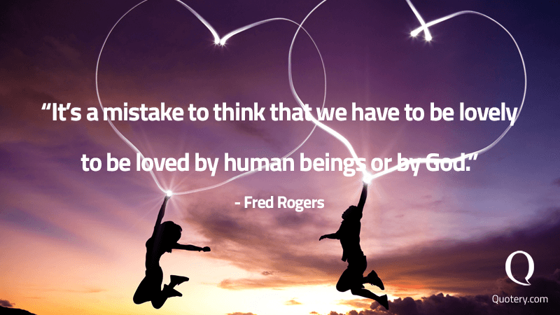 """It's a mistake to think that we have to be lovely to be loved by human beings or by God."" — Fred Rogers"