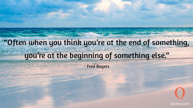 """Often when you think you're at the end of something, you're at the beginning of something else."" — Fred Rogers"