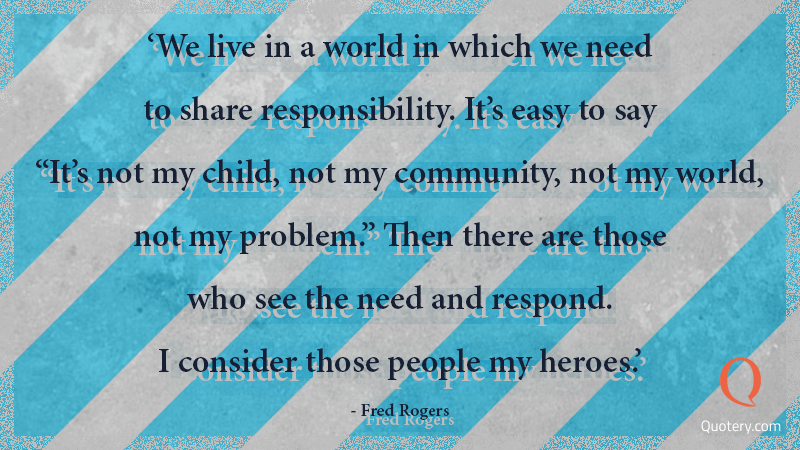 """""""We live in a world in which we need to share responsibility. It's easy to say """"It's not my child, not my community, not my world, not my problem."""" Then there are those who see the need and respond. I consider those people my heroes."""" — Fred Rogers"""