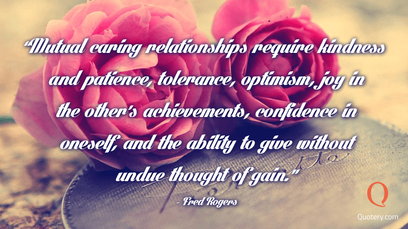 """Mutual caring relationships require kindness and patience, tolerance, optimism, joy in the other's achievements, confidence in oneself, and the ability to give without undue thought of gain."" — Fred Rogers"