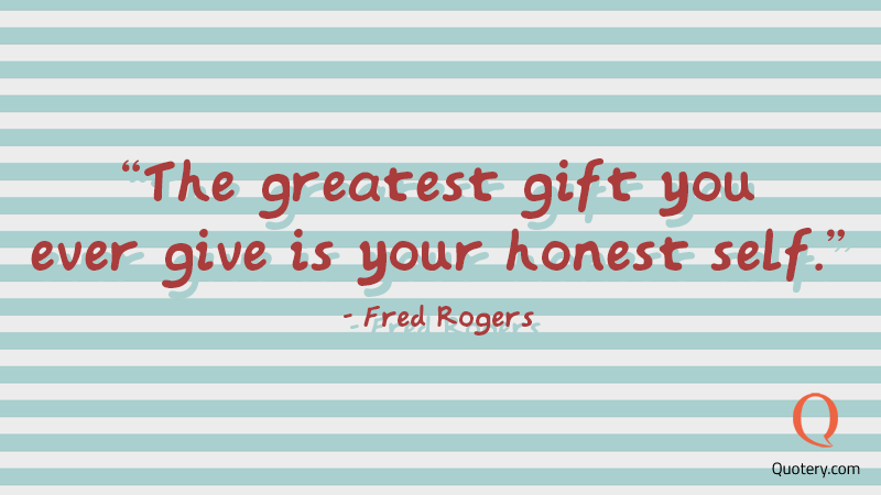 """The greatest gift you ever give is your honest self."" — Fred Rogers"