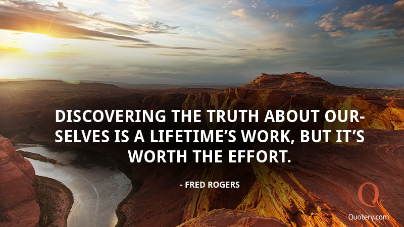 """Discovering the truth about ourselves is a lifetime's work, but it's worth the effort."" — Fred Rogers"