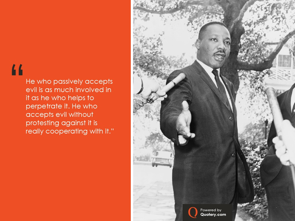 """He who passively accepts evil is as much involved in it as he who helps to perpetrate it. He who accepts evil without protesting against it is really cooperating with it."" — Martin Luther King (Jr.)"