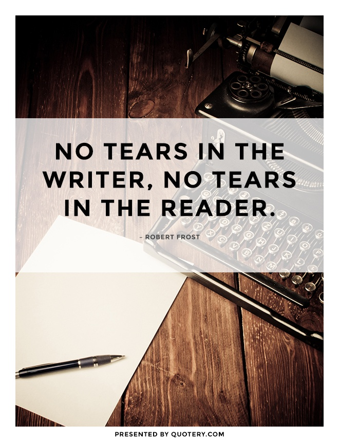 """No tears in the writer, no tears in the reader."" — Robert Frost"