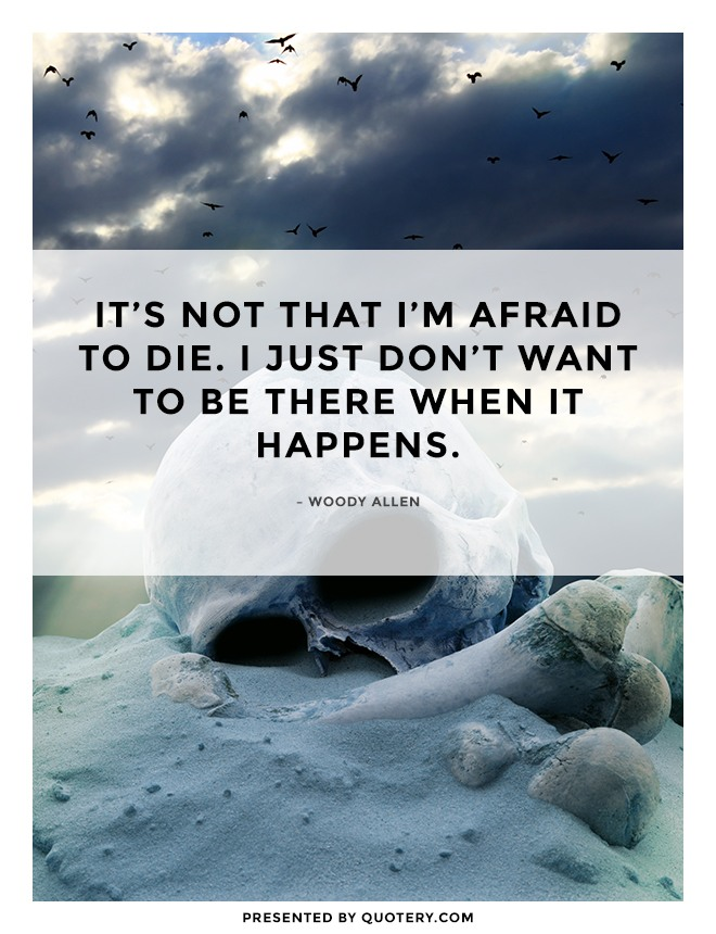 """It's not that I'm afraid to die. I just don't want to be there when it happens."" — Woody Allen"