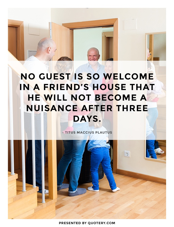 """""""No guest is so welcome in a friend's house that he will not become a nuisance after three days."""" — Titus Maccius Plautus"""