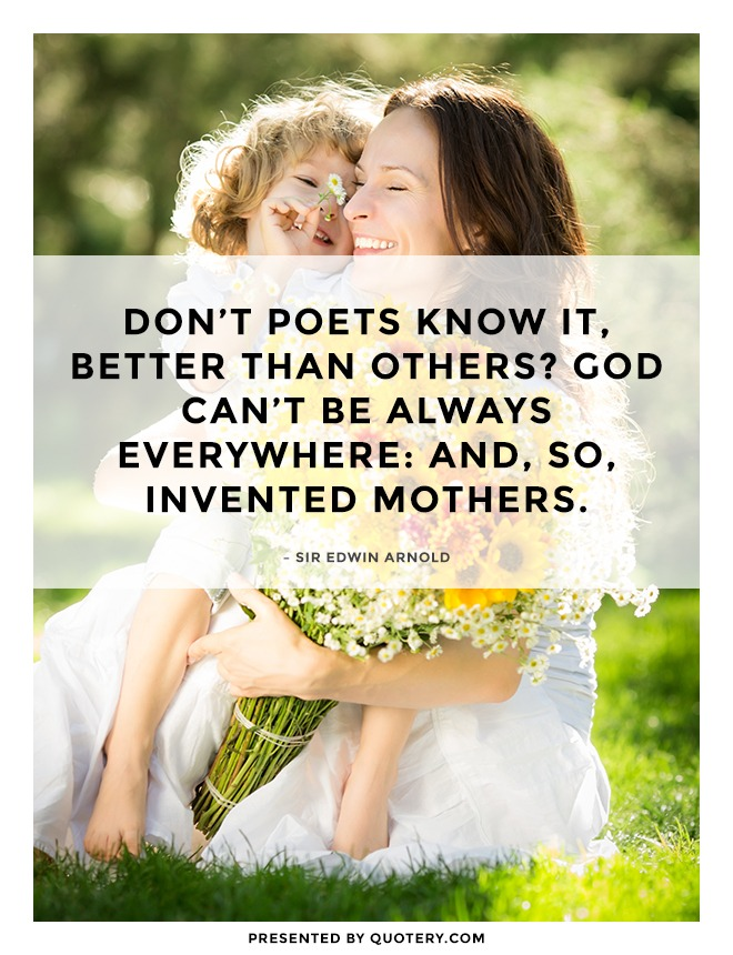 """Don't poets know it, Better than others? God can't be always everywhere: and, so, Invented Mothers."" — Sir Edwin Arnold"