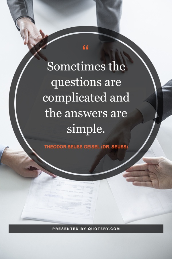 """""""Sometimes the questions are complicated and the answers are simple."""" — Theodor Seuss Geisel (Dr. Seuss)"""