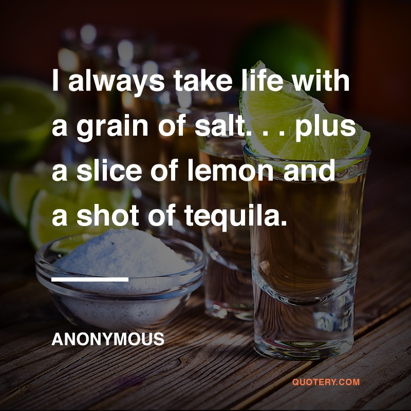 """I always take life with a grain of salt. . . plus a slice of lemon and a shot of tequila."" — Anonymous"