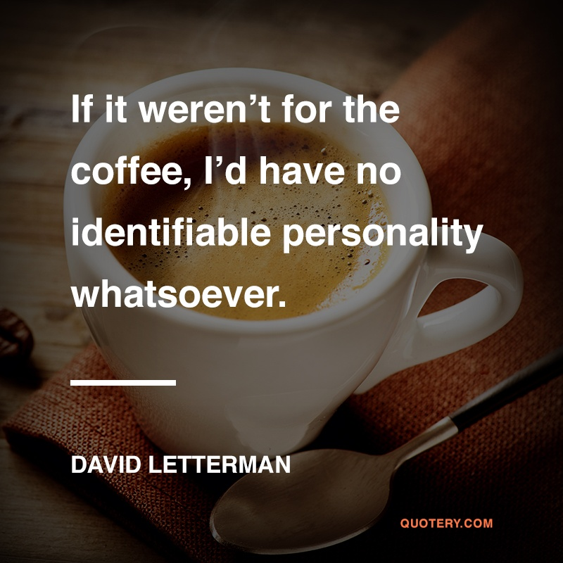 """""""If it weren't for the coffee, I'd have no identifiable personality whatsoever."""" — David Letterman"""