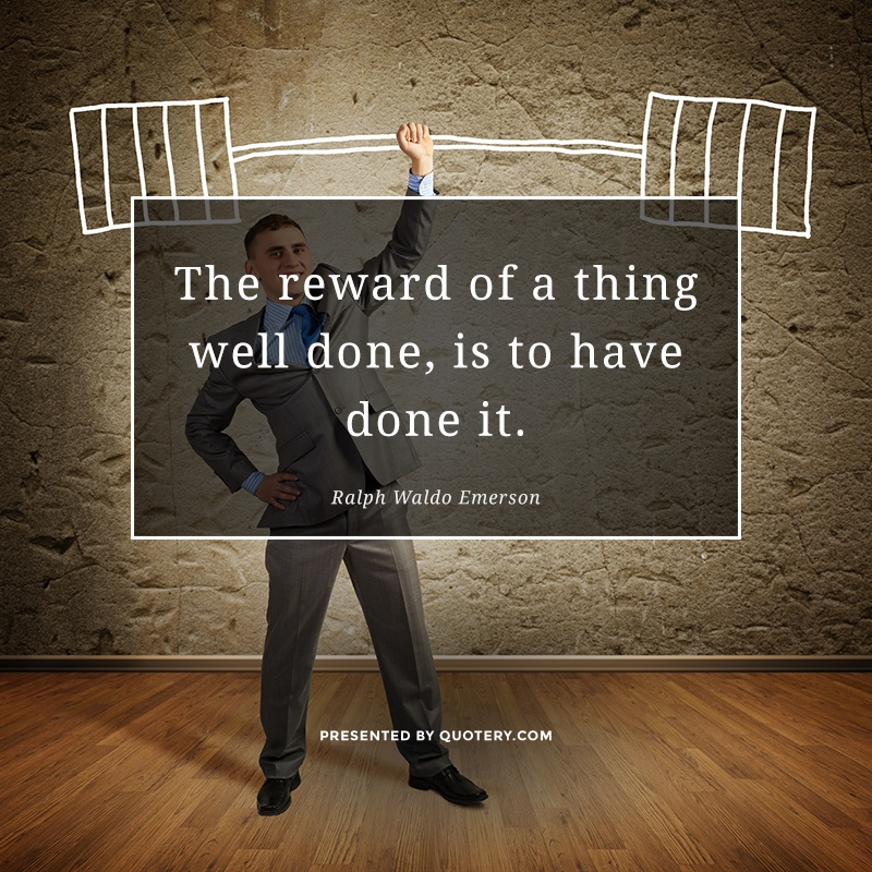 """""""The reward of a thing well done, is to have done it."""" — Ralph Waldo Emerson"""