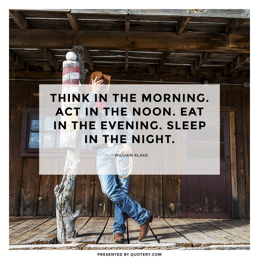 """Think in the morning. Act in the noon. Eat in the evening. Sleep in the night."" — William Blake"