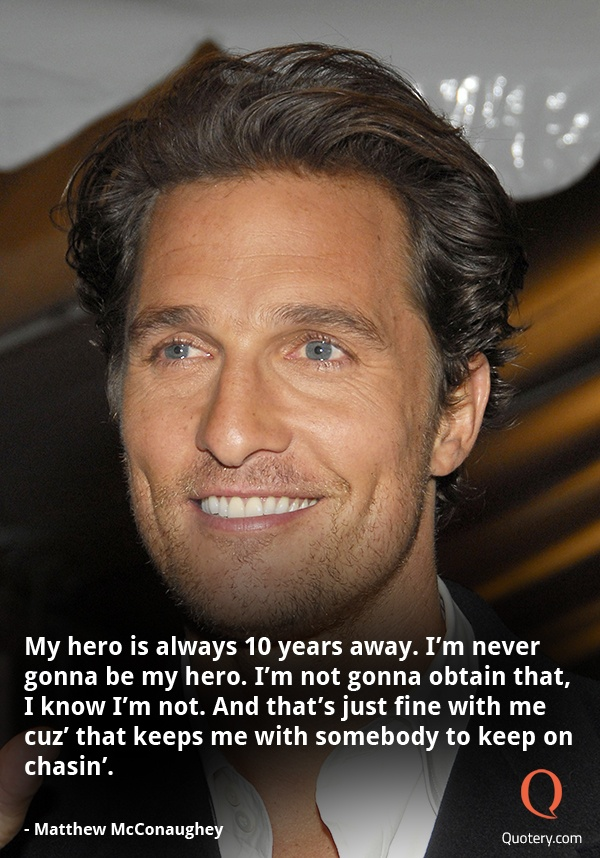 """My hero is always 10 years away. I'm never gonna be my hero. I'm not gonna obtain that, I know I'm not. And that's just fine with me cuz' that keeps me with somebody to keep on chasin'."" — Matthew McConaughey"
