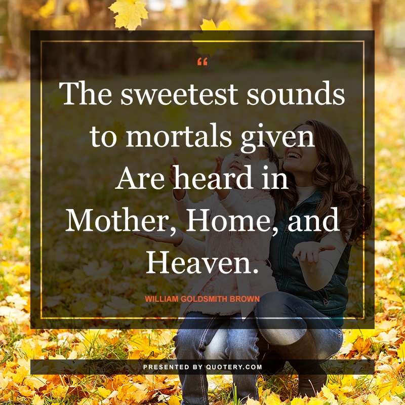 """""""The sweetest sounds to mortals given Are heard in Mother, Home, and Heaven."""" — William Goldsmith Brown"""