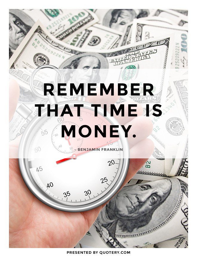 """Remember that time is money."" — Benjamin Franklin"