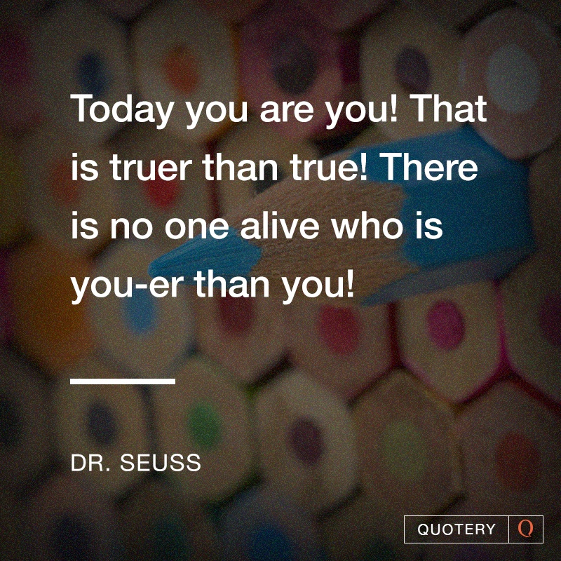 """Today you are you! That is truer than true! There is no one alive who is you-er than you!"" — Theodor Seuss Geisel (Dr. Seuss)"