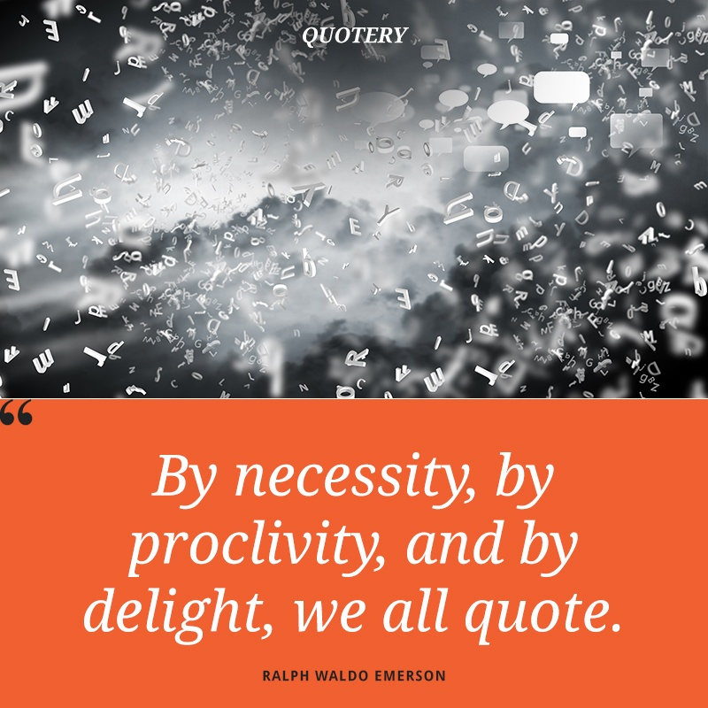 """By necessity, by proclivity, and by delight, we all quote."" — Ralph Waldo Emerson"