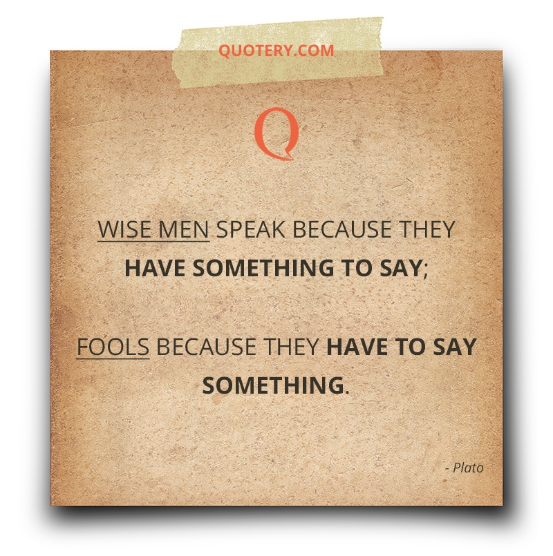 """Wise men speak because they have something to say; fools because they have to say something."" — Plato"