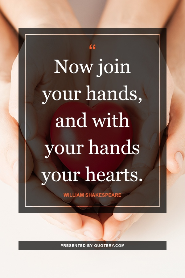 """""""Now join your hands, and with your hands your hearts."""" — William Shakespeare"""
