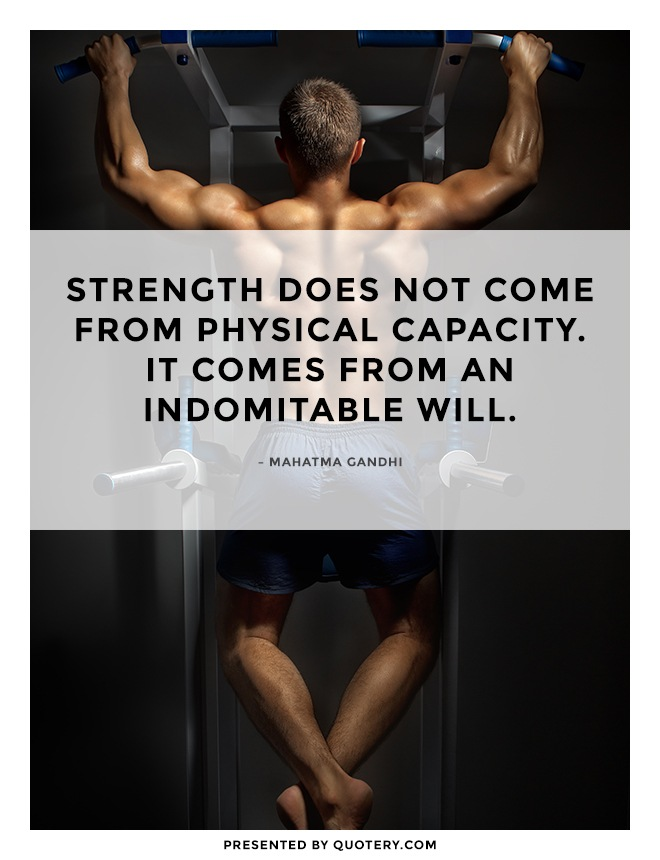 """""""Strength does not come from physical capacity. It comes from an indomitable will."""" — Mohandas Karamchand Gandhi"""