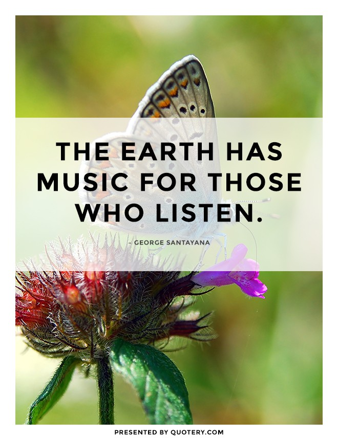 """""""The earth has music for those who listen."""" — George Santayana"""