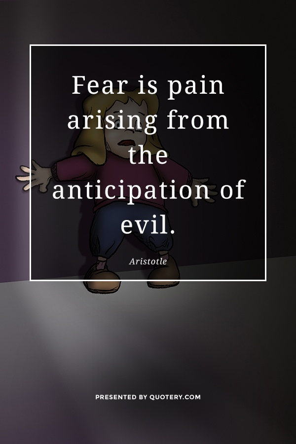 """Fear is pain arising from the anticipation of evil."" — Aristotle"