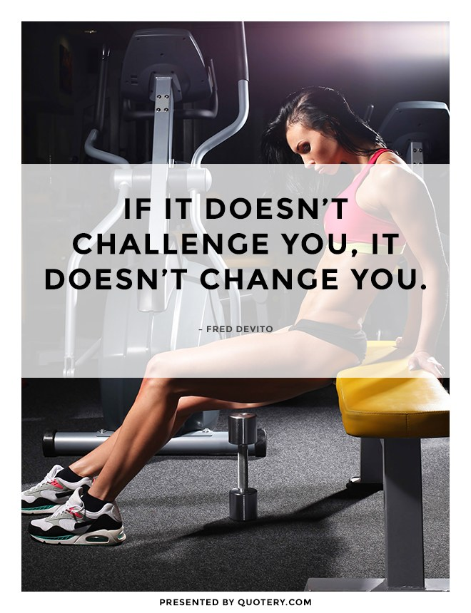 """""""If it doesn't challenge you, it doesn't change you."""" — Fred DeVito"""