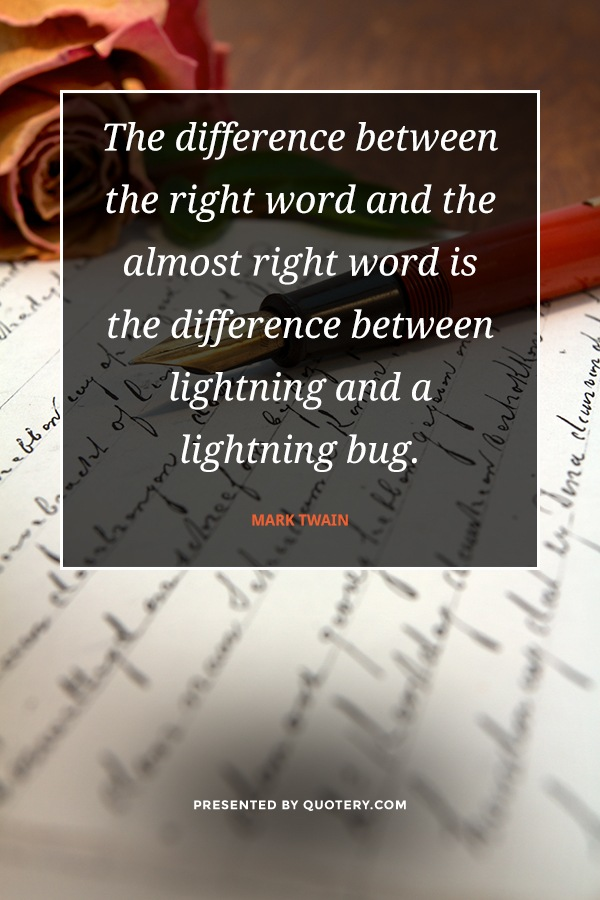 """""""The difference between the right word and the almost right word is the difference between lightning and a lightning bug."""" — Mark Twain"""