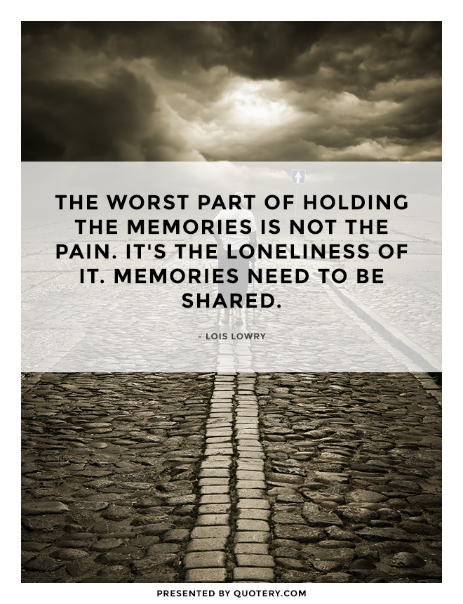 """""""The worst part of holding the memories is not the pain. It's the loneliness of it. Memories need to be shared."""" — Lois Lowry"""