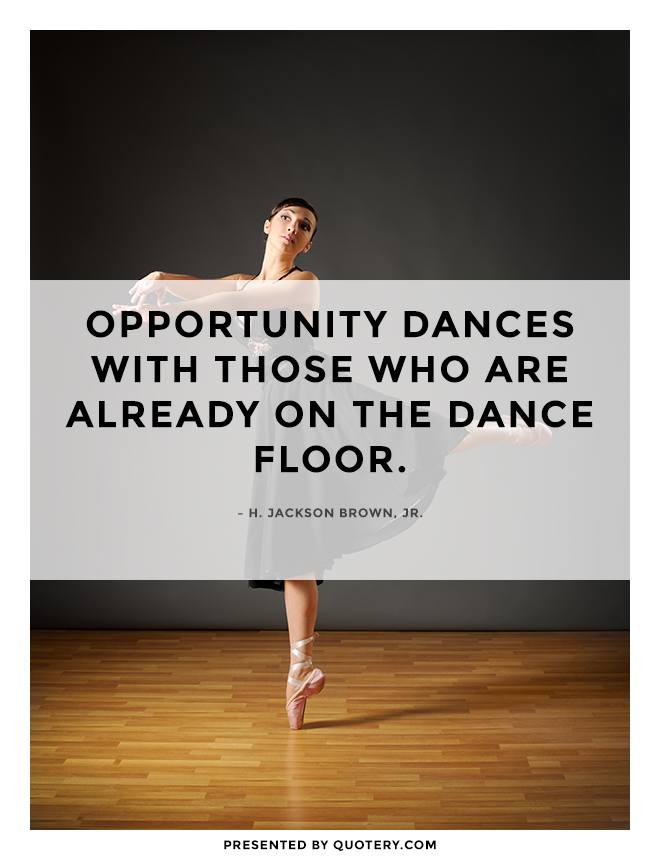 """""""Opportunity dances with those who are already on the dance floor."""" — H. Jackson Brown (Jr.)"""