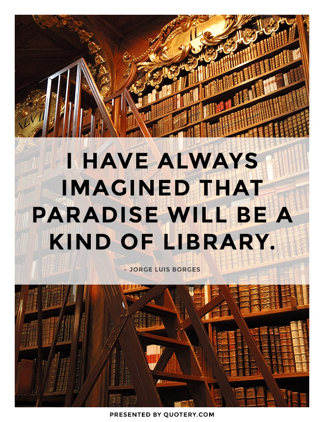 """I have always imagined that Paradise will be a kind of library."" — Jorge Luis Borges"