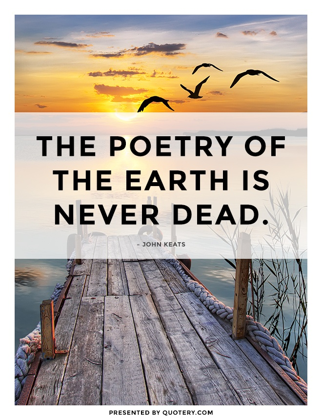 """The poetry of the earth is never dead."" — John Keats"