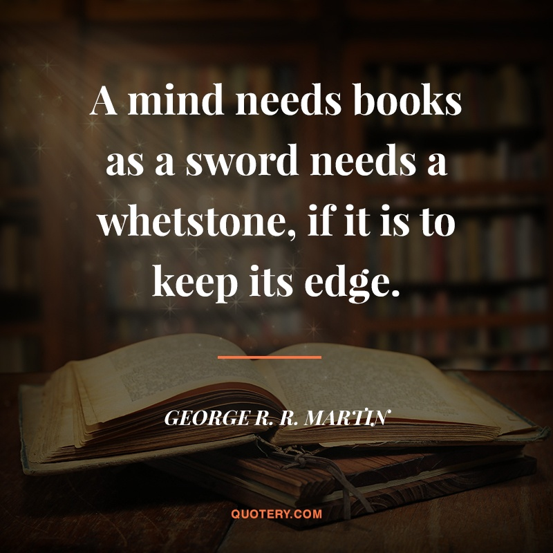 """A mind needs books as a sword needs a whetstone, if it is to keep its edge."" — George R. R. Martin"