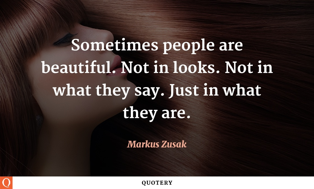 """Sometimes people are beautiful. Not in looks. Not in what they say. Just in what they are."" — Markus Zusak"